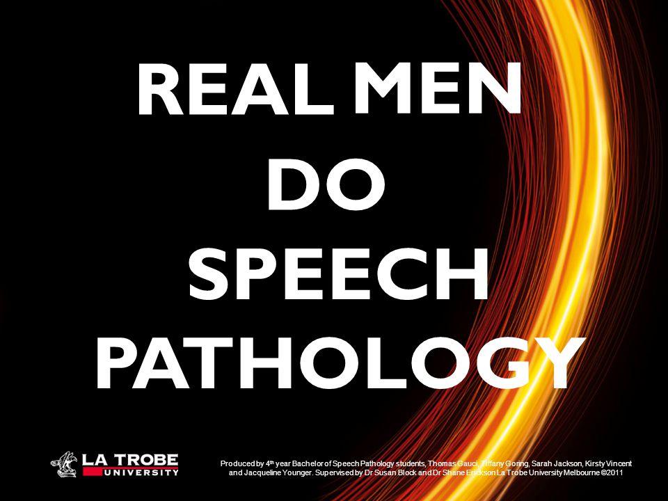 SPEECH PATHOLOGY REAL MEN DO Produced by 4 th year Bachelor of Speech Pathology students, Thomas Gauci, Tiffany Goring, Sarah Jackson, Kirsty Vincent