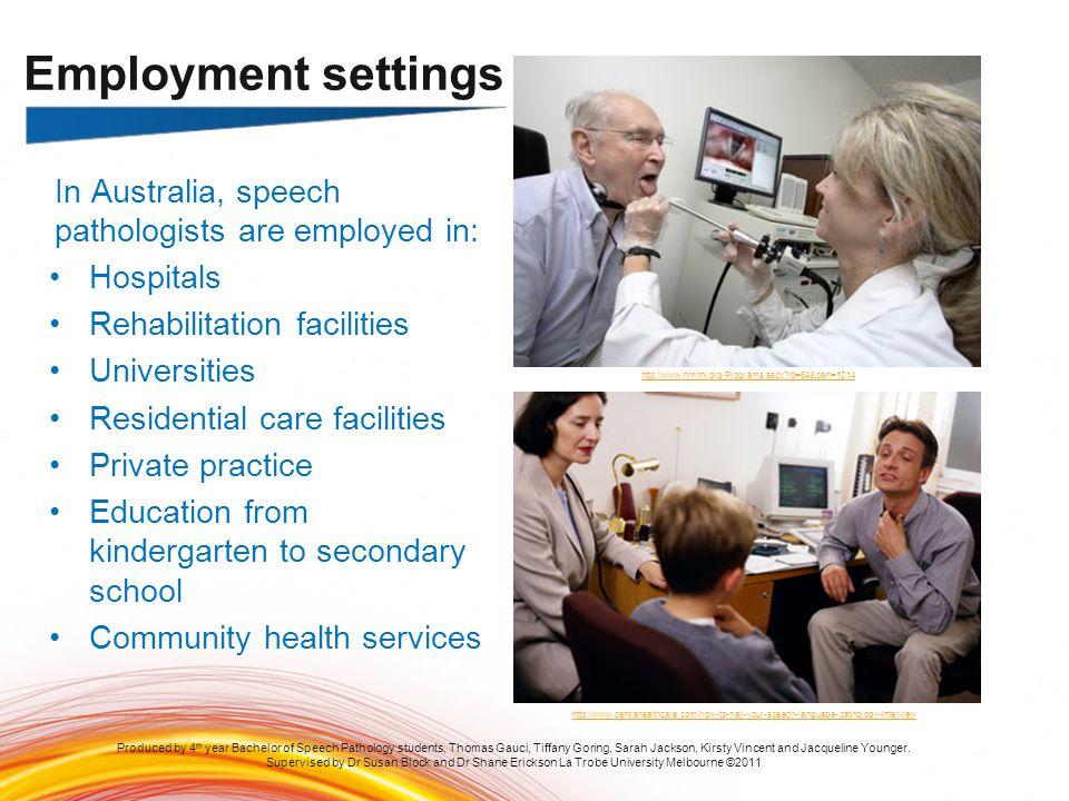 In Australia, speech pathologists are employed in: Hospitals Rehabilitation facilities Universities Residential care facilities Private practice Educa