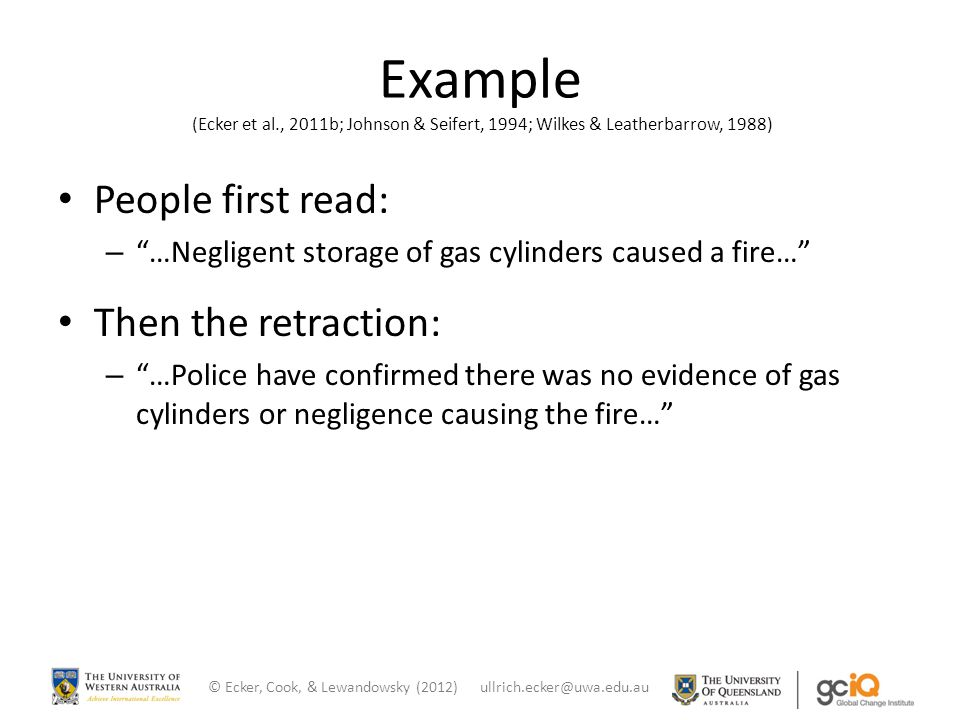 Example (Ecker et al., 2011b; Johnson & Seifert, 1994; Wilkes & Leatherbarrow, 1988) People first read: – …Negligent storage of gas cylinders caused a fire… Then the retraction: – …Police have confirmed there was no evidence of gas cylinders or negligence causing the fire… © Ecker, Cook, & Lewandowsky (2012) ullrich.ecker@uwa.edu.au