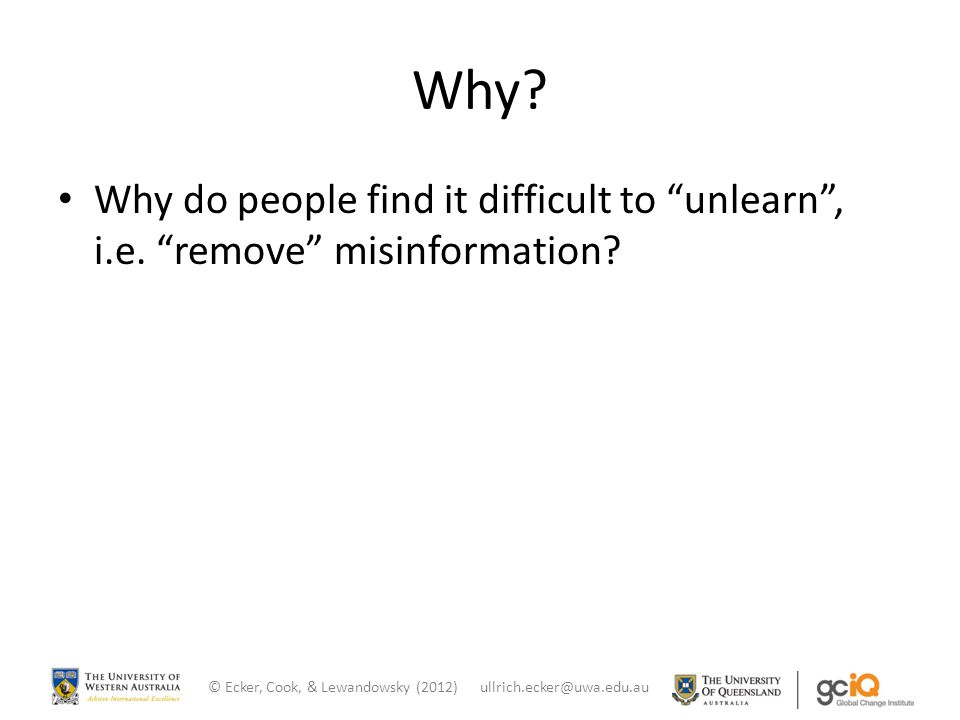 "Why? Why do people find it difficult to ""unlearn"", i.e. ""remove"" misinformation? © Ecker, Cook, & Lewandowsky (2012) ullrich.ecker@uwa.edu.au"