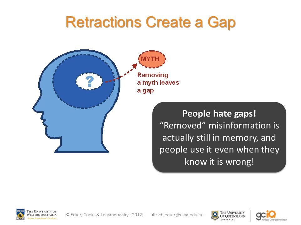 "Retractions Create a Gap People hate gaps! ""Removed"" misinformation is actually still in memory, and people use it even when they know it is wrong! Pe"