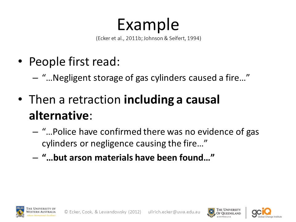"Example (Ecker et al., 2011b; Johnson & Seifert, 1994) People first read: – ""…Negligent storage of gas cylinders caused a fire…"" Then a retraction inc"