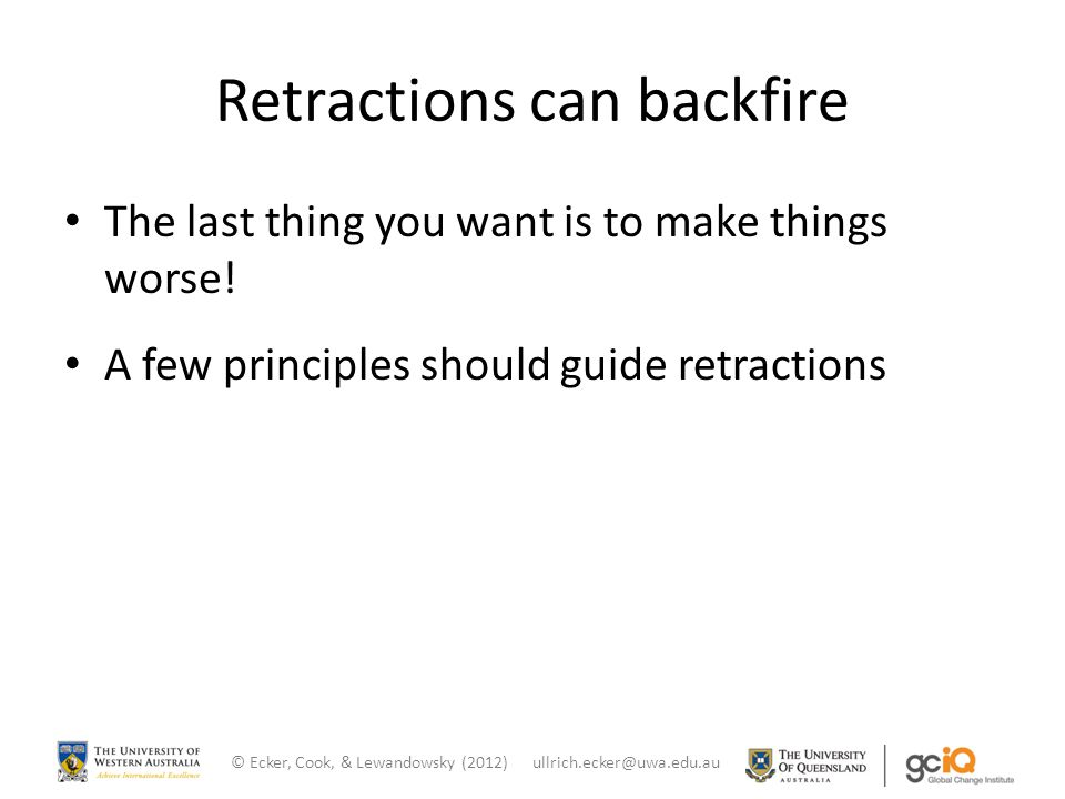 Retractions can backfire The last thing you want is to make things worse! A few principles should guide retractions © Ecker, Cook, & Lewandowsky (2012