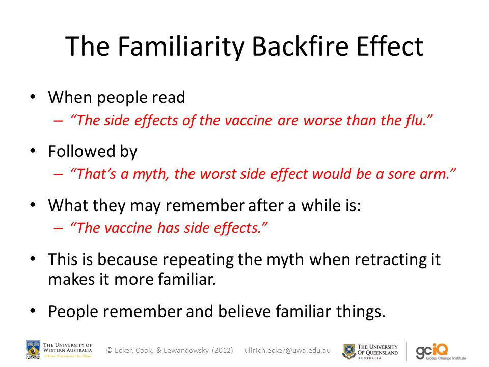 "The Familiarity Backfire Effect When people read – ""The side effects of the vaccine are worse than the flu."" Followed by – ""That's a myth, the worst s"
