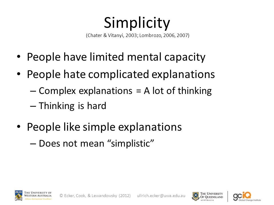 Simplicity (Chater & Vitanyi, 2003; Lombrozo, 2006, 2007) People have limited mental capacity People hate complicated explanations – Complex explanations = A lot of thinking – Thinking is hard People like simple explanations – Does not mean simplistic © Ecker, Cook, & Lewandowsky (2012) ullrich.ecker@uwa.edu.au