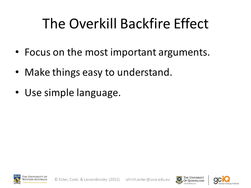 The Overkill Backfire Effect Focus on the most important arguments. Make things easy to understand. Use simple language. © Ecker, Cook, & Lewandowsky