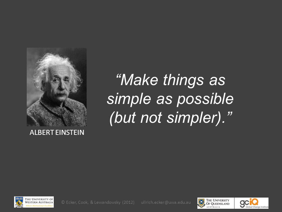 ALBERT EINSTEIN Make things as simple as possible (but not simpler). © Ecker, Cook, & Lewandowsky (2012) ullrich.ecker@uwa.edu.au