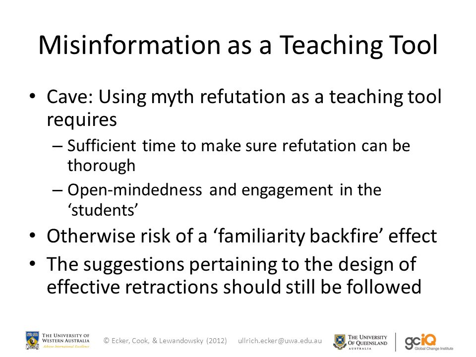 Misinformation as a Teaching Tool Cave: Using myth refutation as a teaching tool requires – Sufficient time to make sure refutation can be thorough – Open-mindedness and engagement in the 'students' Otherwise risk of a 'familiarity backfire' effect The suggestions pertaining to the design of effective retractions should still be followed © Ecker, Cook, & Lewandowsky (2012) ullrich.ecker@uwa.edu.au