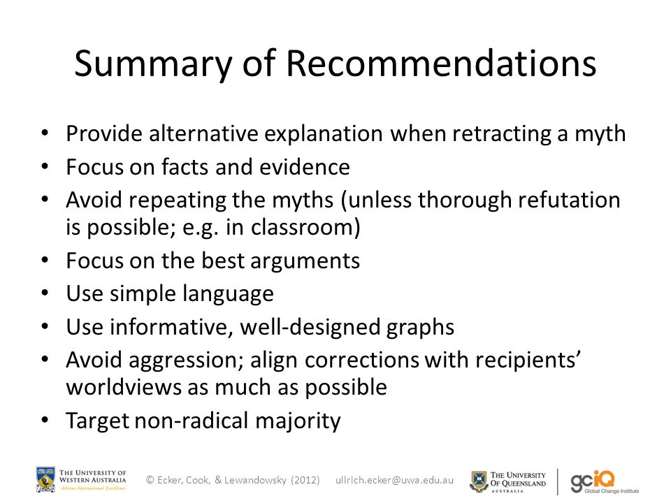 Summary of Recommendations Provide alternative explanation when retracting a myth Focus on facts and evidence Avoid repeating the myths (unless thorough refutation is possible; e.g.