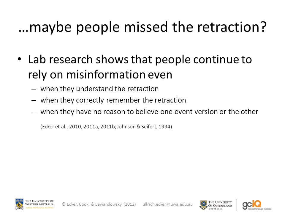 …maybe people missed the retraction? Lab research shows that people continue to rely on misinformation even – when they understand the retraction – wh