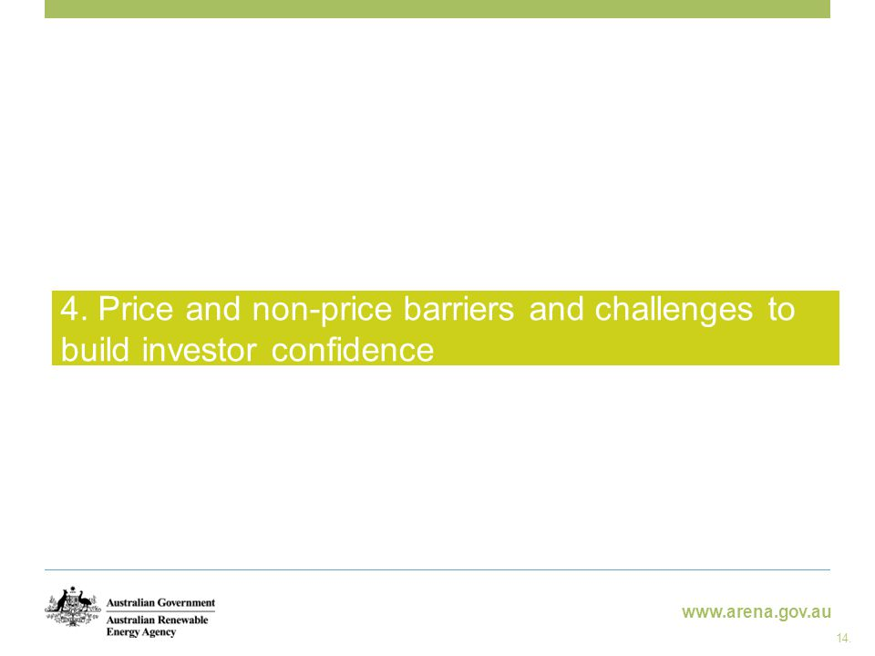 www.arena.gov.au 4. Price and non-price barriers and challenges to build investor confidence 14.