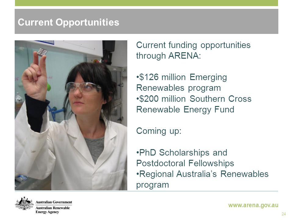 www.arena.gov.au Current Opportunities 24 Current funding opportunities through ARENA: $126 million Emerging Renewables program $200 million Southern Cross Renewable Energy Fund Coming up: PhD Scholarships and Postdoctoral Fellowships Regional Australia's Renewables program