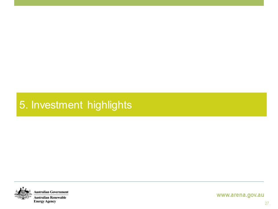 www.arena.gov.au 5. Investment highlights 27..