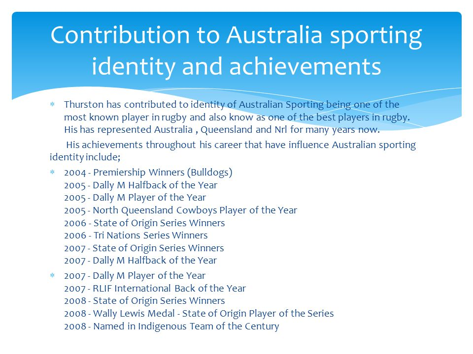  Thurston has contributed to identity of Australian Sporting being one of the most known player in rugby and also know as one of the best players in rugby.