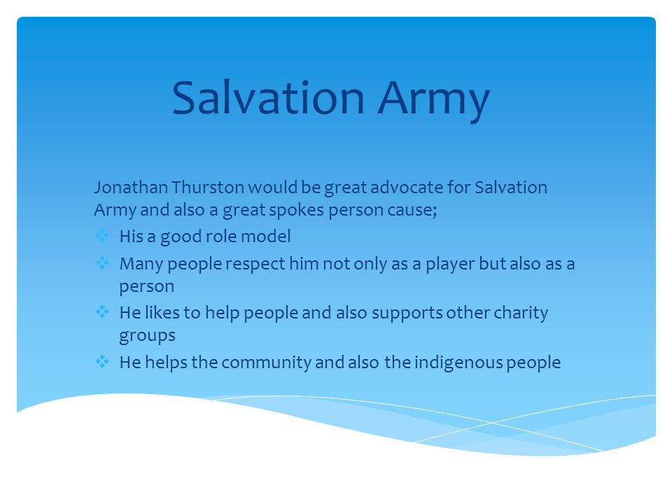 Salvation Army Jonathan Thurston would be great advocate for Salvation Army and also a great spokes person cause;  His a good role model  Many people respect him not only as a player but also as a person  He likes to help people and also supports other charity groups  He helps the community and also the indigenous people