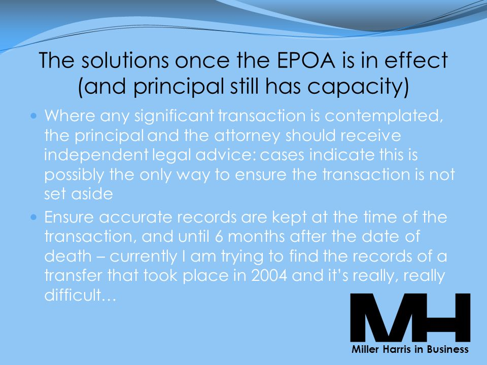The solutions once the EPOA is in effect (and principal still has capacity) Where any significant transaction is contemplated, the principal and the attorney should receive independent legal advice: cases indicate this is possibly the only way to ensure the transaction is not set aside Ensure accurate records are kept at the time of the transaction, and until 6 months after the date of death – currently I am trying to find the records of a transfer that took place in 2004 and it's really, really difficult… Miller Harris in Business