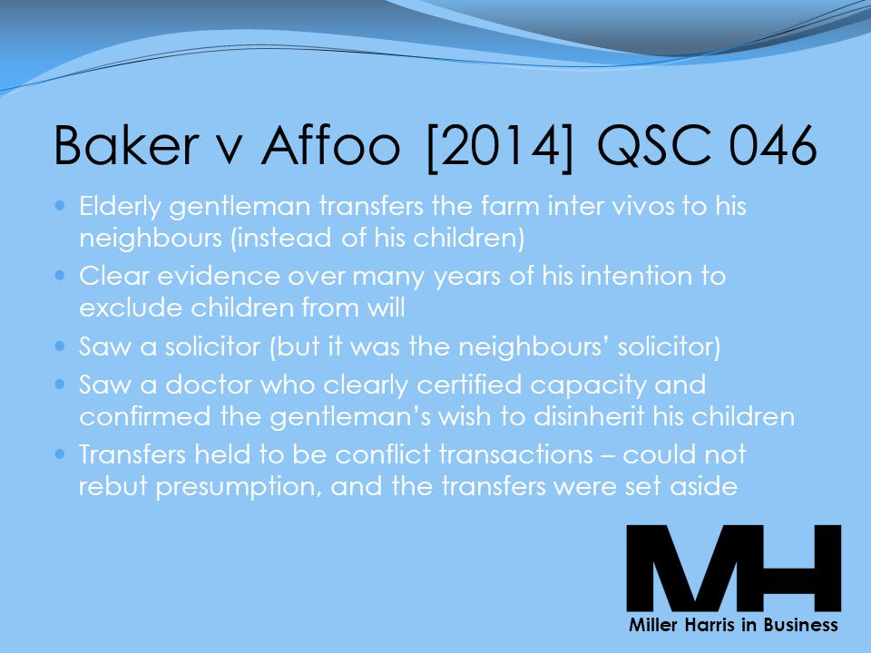 Baker v Affoo [2014] QSC 046 Elderly gentleman transfers the farm inter vivos to his neighbours (instead of his children) Clear evidence over many years of his intention to exclude children from will Saw a solicitor (but it was the neighbours' solicitor) Saw a doctor who clearly certified capacity and confirmed the gentleman's wish to disinherit his children Transfers held to be conflict transactions – could not rebut presumption, and the transfers were set aside Miller Harris in Business
