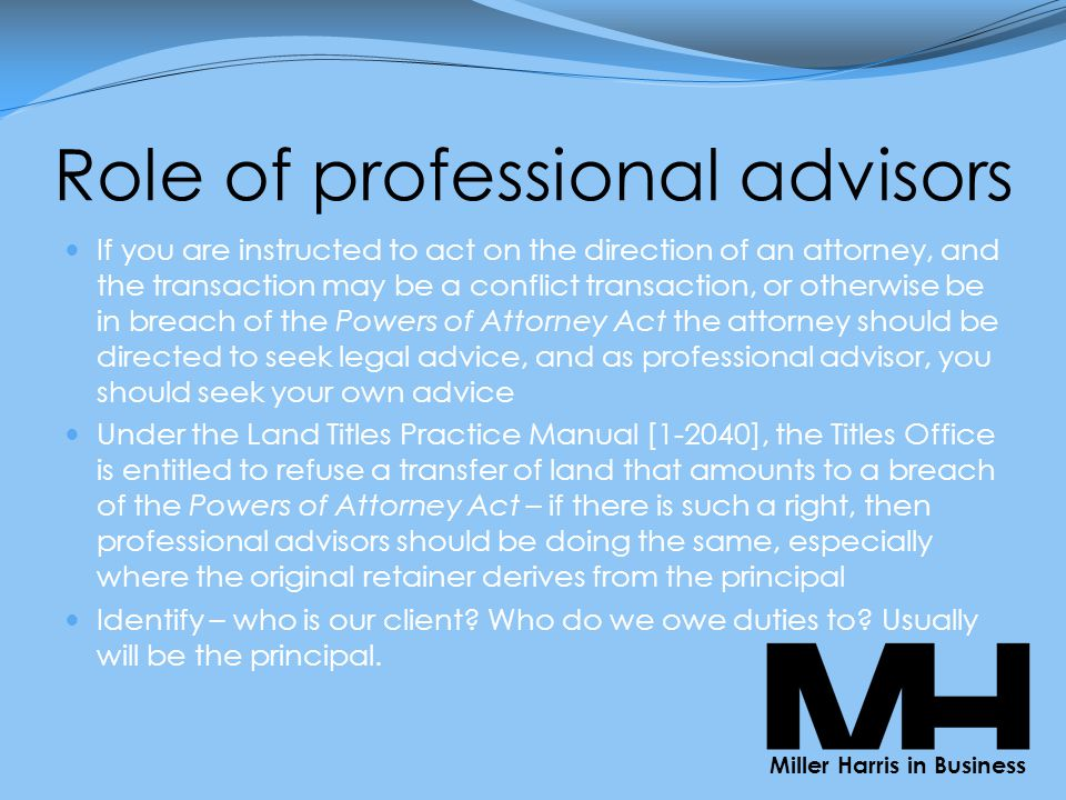Role of professional advisors If you are instructed to act on the direction of an attorney, and the transaction may be a conflict transaction, or otherwise be in breach of the Powers of Attorney Act the attorney should be directed to seek legal advice, and as professional advisor, you should seek your own advice Under the Land Titles Practice Manual [1-2040], the Titles Office is entitled to refuse a transfer of land that amounts to a breach of the Powers of Attorney Act – if there is such a right, then professional advisors should be doing the same, especially where the original retainer derives from the principal Identify – who is our client.