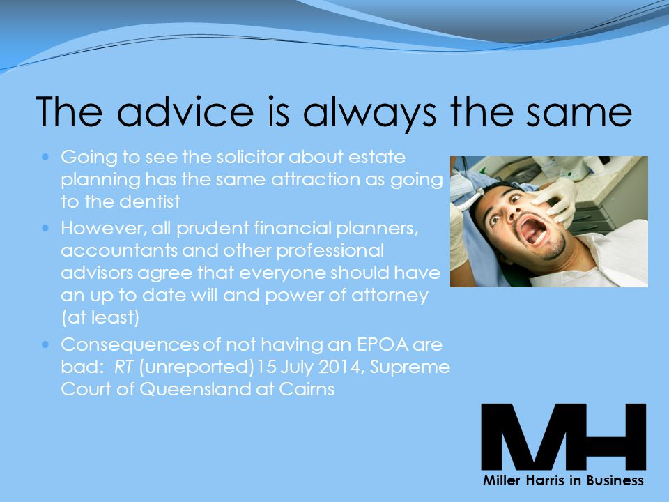 The advice is always the same Going to see the solicitor about estate planning has the same attraction as going to the dentist However, all prudent financial planners, accountants and other professional advisors agree that everyone should have an up to date will and power of attorney (at least) Consequences of not having an EPOA are bad: RT (unreported)15 July 2014, Supreme Court of Queensland at Cairns Miller Harris in Business