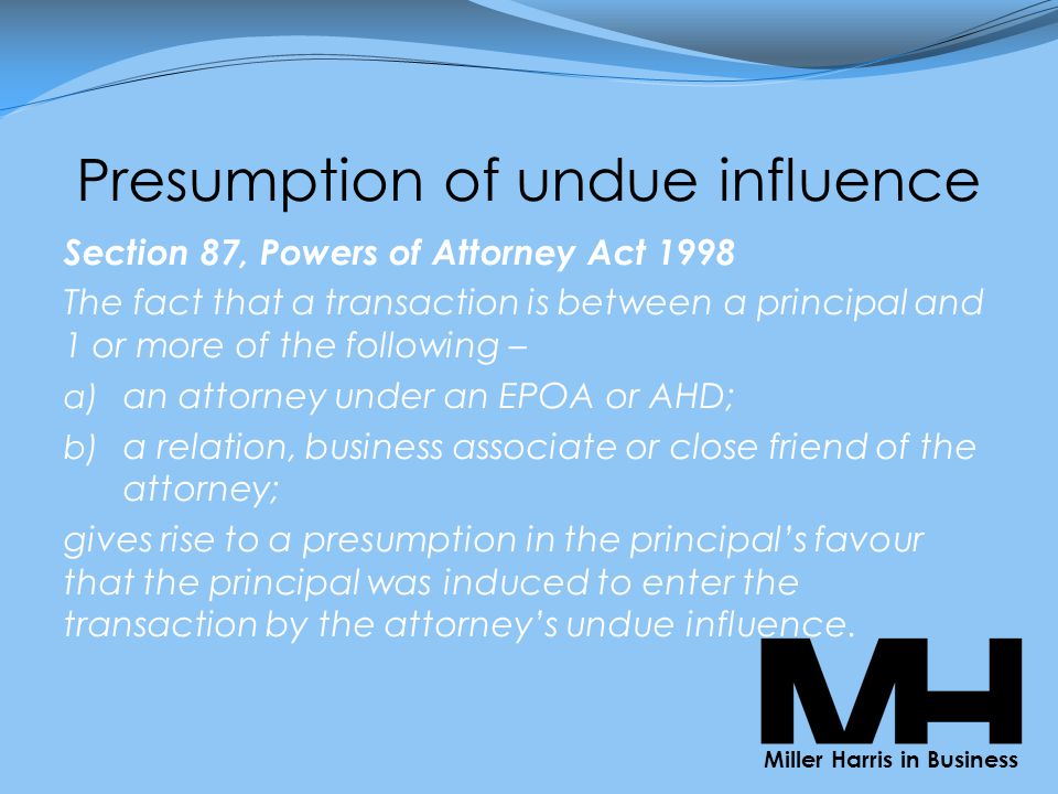 Presumption of undue influence Section 87, Powers of Attorney Act 1998 The fact that a transaction is between a principal and 1 or more of the following – a) an attorney under an EPOA or AHD; b) a relation, business associate or close friend of the attorney; gives rise to a presumption in the principal's favour that the principal was induced to enter the transaction by the attorney's undue influence.