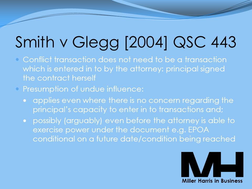 Smith v Glegg [2004] QSC 443 Conflict transaction does not need to be a transaction which is entered in to by the attorney: principal signed the contract herself Presumption of undue influence: applies even where there is no concern regarding the principal's capacity to enter in to transactions and; possibly (arguably) even before the attorney is able to exercise power under the document e.g.