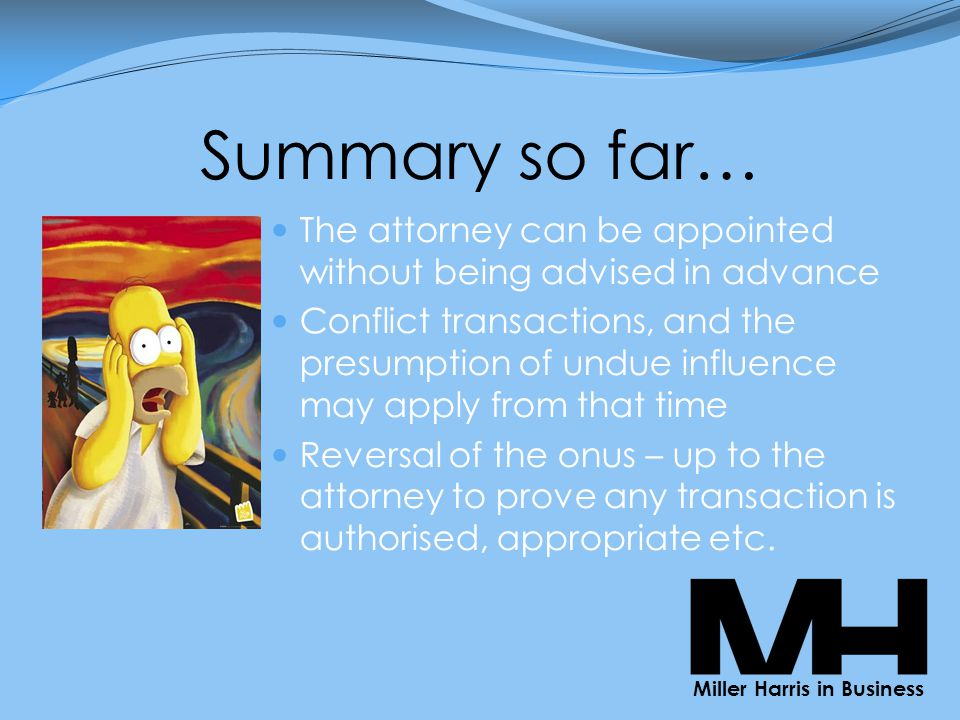 Summary so far… The attorney can be appointed without being advised in advance Conflict transactions, and the presumption of undue influence may apply from that time Reversal of the onus – up to the attorney to prove any transaction is authorised, appropriate etc.
