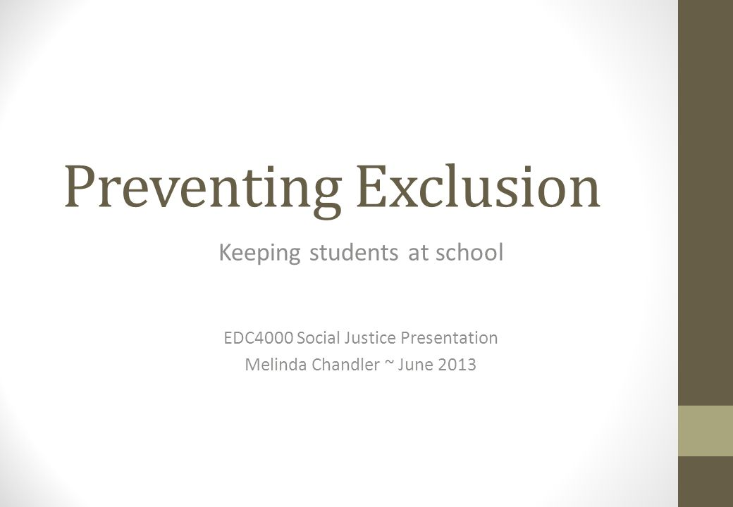 Preventing Exclusion Keeping students at school EDC4000 Social Justice Presentation Melinda Chandler ~ June 2013