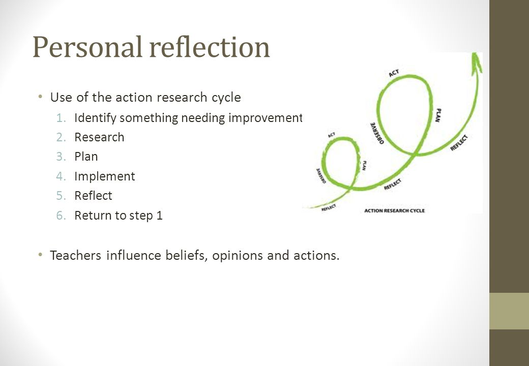Personal reflection Use of the action research cycle 1.Identify something needing improvement 2.Research 3.Plan 4.Implement 5.Reflect 6.Return to step 1 Teachers influence beliefs, opinions and actions.