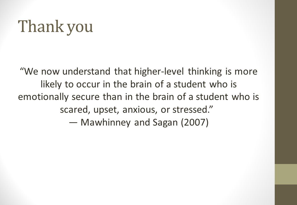 Thank you We now understand that higher-level thinking is more likely to occur in the brain of a student who is emotionally secure than in the brain of a student who is scared, upset, anxious, or stressed. ― Mawhinney and Sagan (2007)