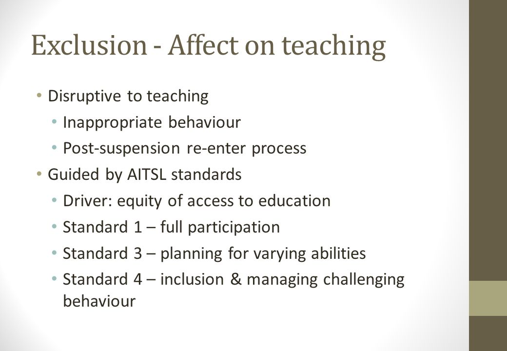 Exclusion - Affect on teaching Disruptive to teaching Inappropriate behaviour Post-suspension re-enter process Guided by AITSL standards Driver: equity of access to education Standard 1 – full participation Standard 3 – planning for varying abilities Standard 4 – inclusion & managing challenging behaviour
