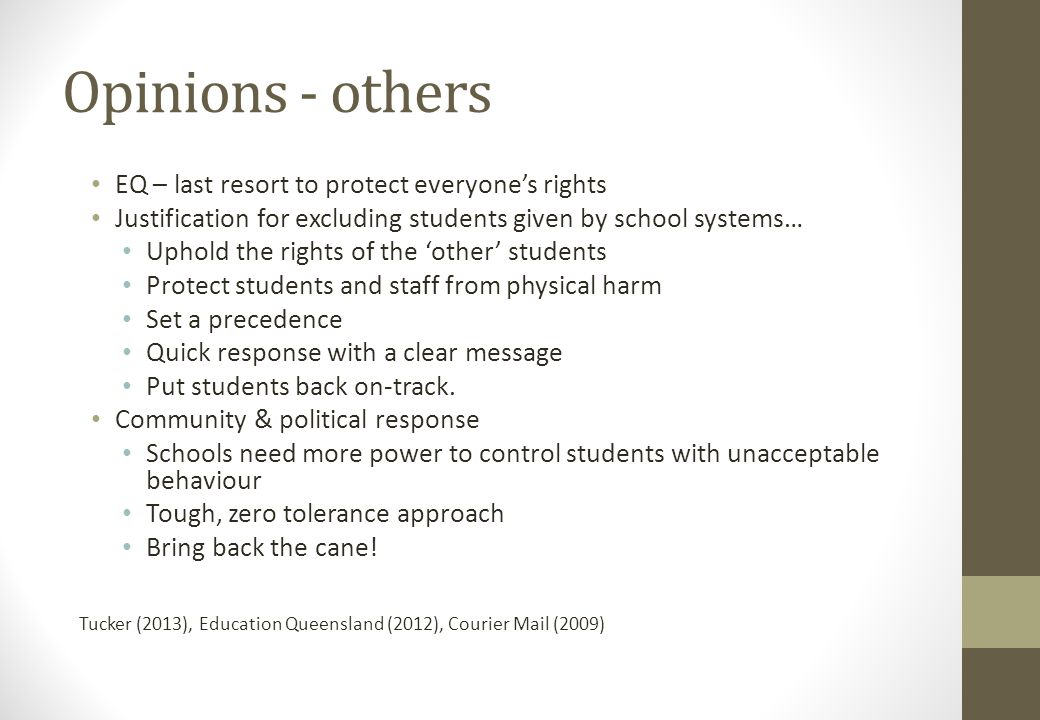 Opinions - others EQ – last resort to protect everyone's rights Justification for excluding students given by school systems… Uphold the rights of the 'other' students Protect students and staff from physical harm Set a precedence Quick response with a clear message Put students back on-track.