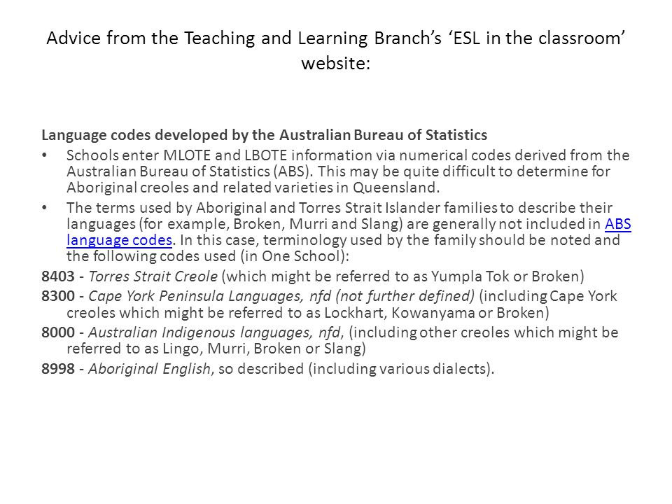 Advice from the Teaching and Learning Branch's 'ESL in the classroom' website: Language codes developed by the Australian Bureau of Statistics Schools enter MLOTE and LBOTE information via numerical codes derived from the Australian Bureau of Statistics (ABS).
