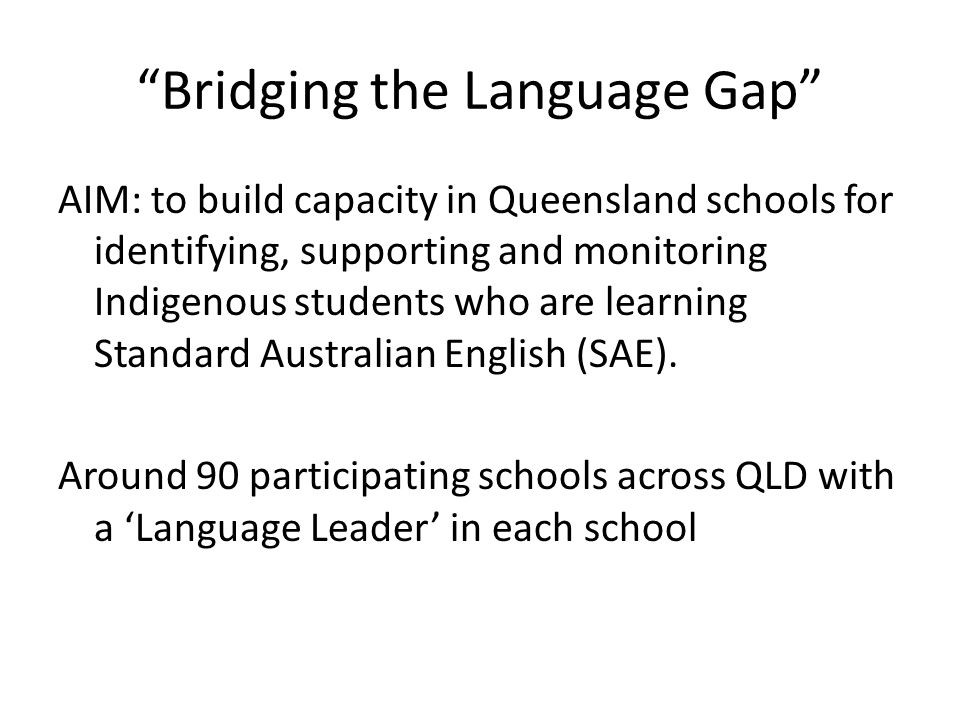 """Bridging the Language Gap"" AIM: to build capacity in Queensland schools for identifying, supporting and monitoring Indigenous students who are learni"