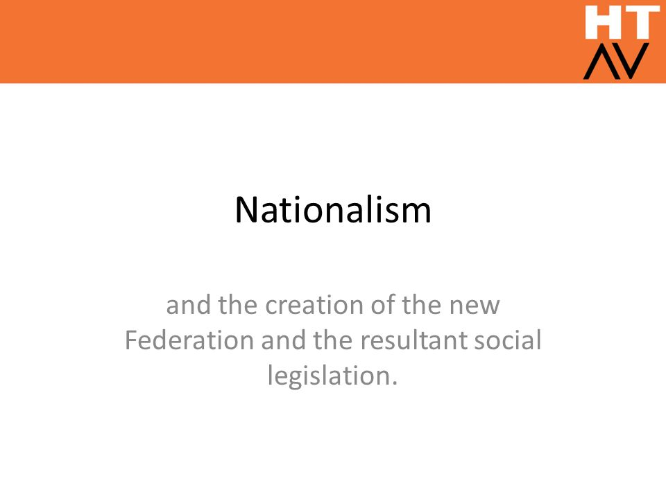 Nationalism and the creation of the new Federation and the resultant social legislation.