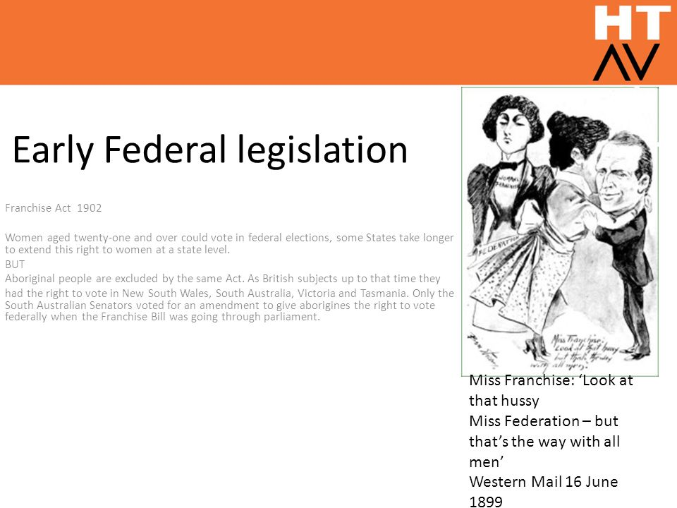 Early Federal legislation Franchise Act 1902 Women aged twenty-one and over could vote in federal elections, some States take longer to extend this ri