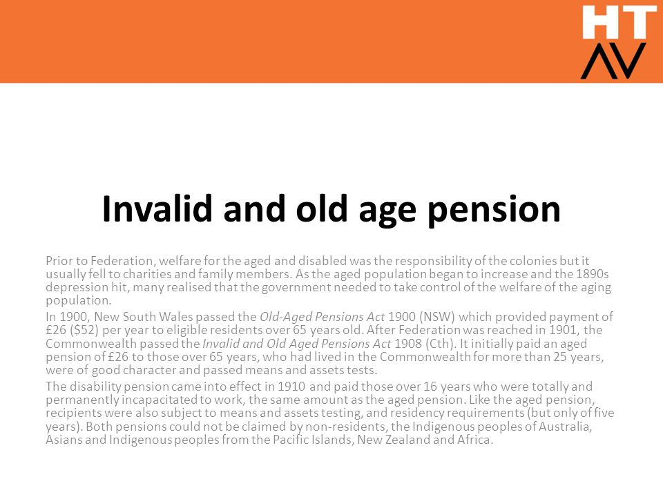 Invalid and old age pension Prior to Federation, welfare for the aged and disabled was the responsibility of the colonies but it usually fell to chari