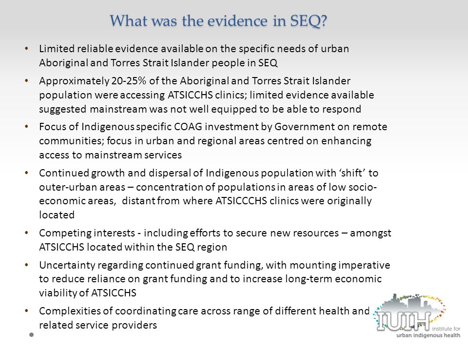 Limited reliable evidence available on the specific needs of urban Aboriginal and Torres Strait Islander people in SEQ Approximately 20-25% of the Aboriginal and Torres Strait Islander population were accessing ATSICCHS clinics; limited evidence available suggested mainstream was not well equipped to be able to respond Focus of Indigenous specific COAG investment by Government on remote communities; focus in urban and regional areas centred on enhancing access to mainstream services Continued growth and dispersal of Indigenous population with 'shift' to outer-urban areas – concentration of populations in areas of low socio- economic areas, distant from where ATSICCCHS clinics were originally located Competing interests - including efforts to secure new resources – amongst ATSICCHS located within the SEQ region Uncertainty regarding continued grant funding, with mounting imperative to reduce reliance on grant funding and to increase long-term economic viability of ATSICCHS Complexities of coordinating care across range of different health and related service providers What was the evidence in SEQ