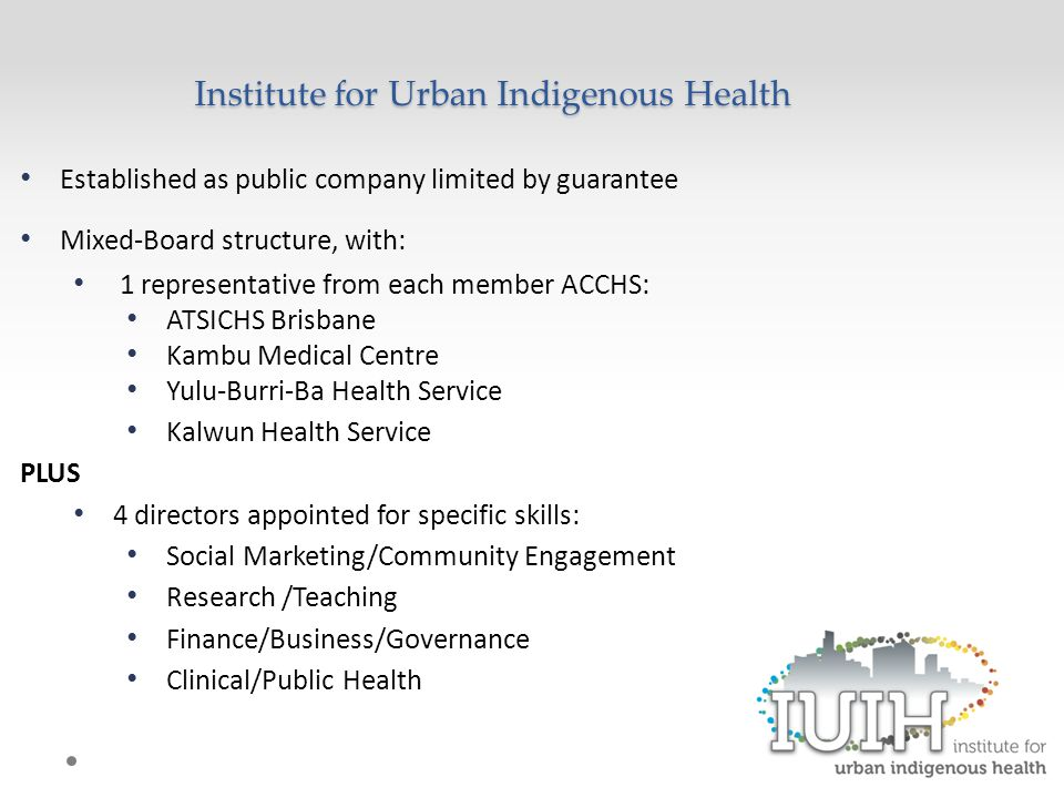 Established as public company limited by guarantee Mixed-Board structure, with: 1 representative from each member ACCHS: ATSICHS Brisbane Kambu Medical Centre Yulu-Burri-Ba Health Service Kalwun Health Service PLUS 4 directors appointed for specific skills: Social Marketing/Community Engagement Research /Teaching Finance/Business/Governance Clinical/Public Health Institute for Urban Indigenous Health