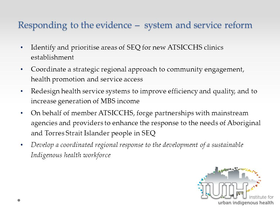 Responding to the evidence – system and service reform Identify and prioritise areas of SEQ for new ATSICCHS clinics establishment Coordinate a strategic regional approach to community engagement, health promotion and service access Redesign health service systems to improve efficiency and quality, and to increase generation of MBS income On behalf of member ATSICCHS, forge partnerships with mainstream agencies and providers to enhance the response to the needs of Aboriginal and Torres Strait Islander people in SEQ Develop a coordinated regional response to the development of a sustainable Indigenous health workforce