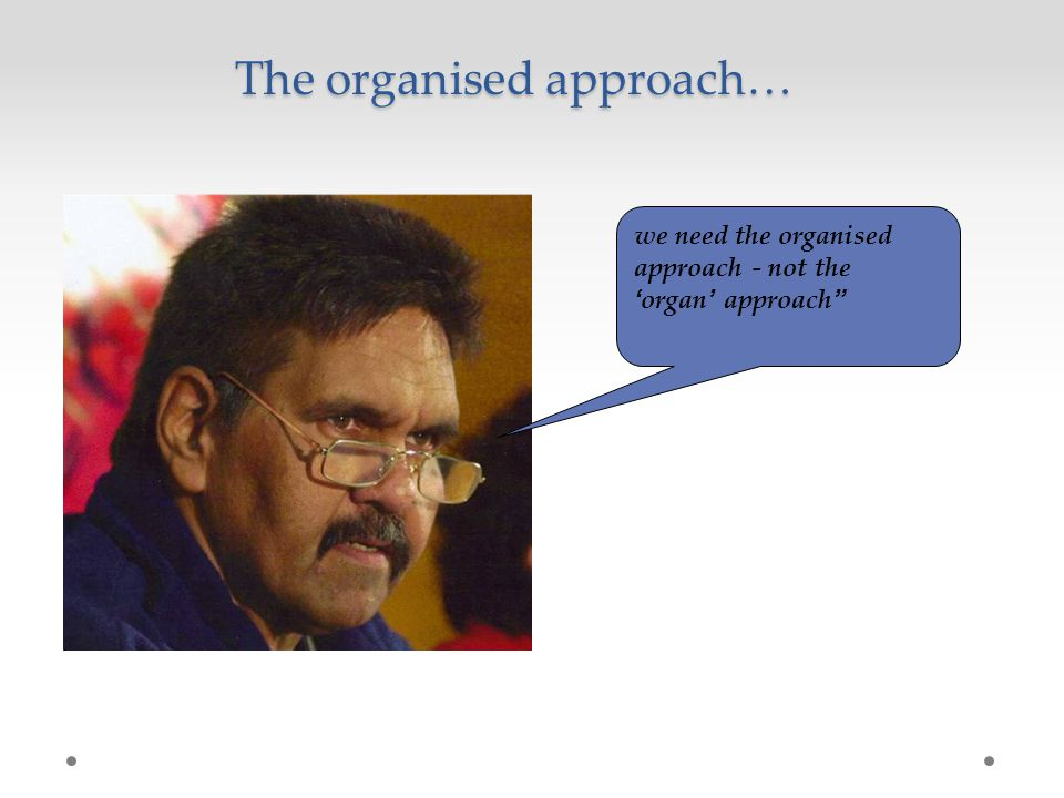 we need the organised approach - not the 'organ' approach The organised approach…