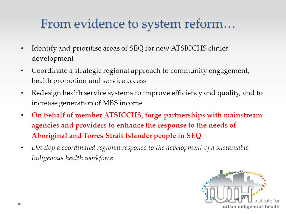 From evidence to system reform… Identify and prioritise areas of SEQ for new ATSICCHS clinics development Coordinate a strategic regional approach to community engagement, health promotion and service access Redesign health service systems to improve efficiency and quality, and to increase generation of MBS income On behalf of member ATSICCHS, forge partnerships with mainstream agencies and providers to enhance the response to the needs of Aboriginal and Torres Strait Islander people in SEQ Develop a coordinated regional response to the development of a sustainable Indigenous health workforce