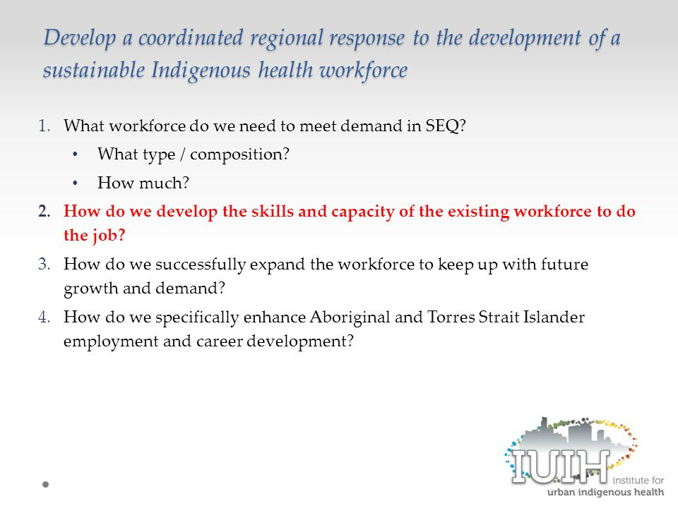 Develop a coordinated regional response to the development of a sustainable Indigenous health workforce 1.What workforce do we need to meet demand in SEQ.