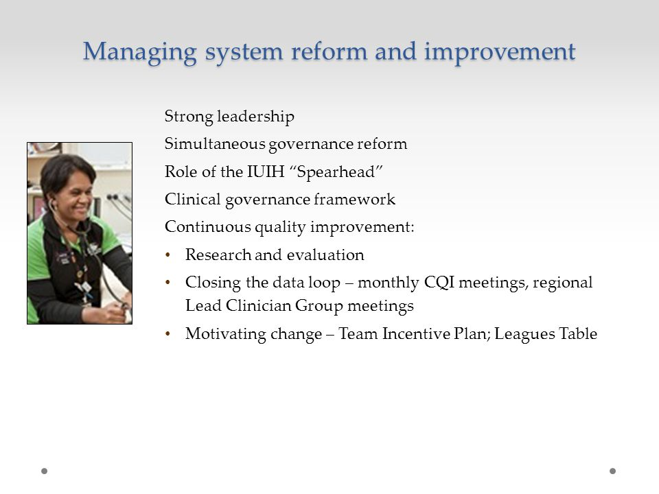 Managing system reform and improvement Strong leadership Simultaneous governance reform Role of the IUIH Spearhead Clinical governance framework Continuous quality improvement: Research and evaluation Closing the data loop – monthly CQI meetings, regional Lead Clinician Group meetings Motivating change – Team Incentive Plan; Leagues Table