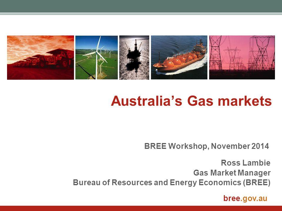 bree.gov.au Australia's Gas markets Ross Lambie Gas Market Manager Bureau of Resources and Energy Economics (BREE) BREE Workshop, November 2014