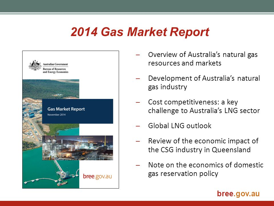 bree.gov.au 2014 Gas Market Report ̶Overview of Australia's natural gas resources and markets ̶Development of Australia's natural gas industry ̶Cost c