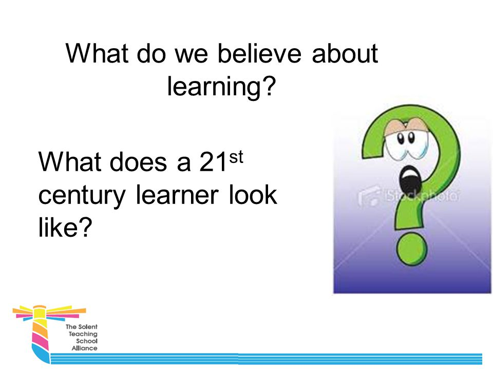 What do we believe about learning What does a 21 st century learner look like