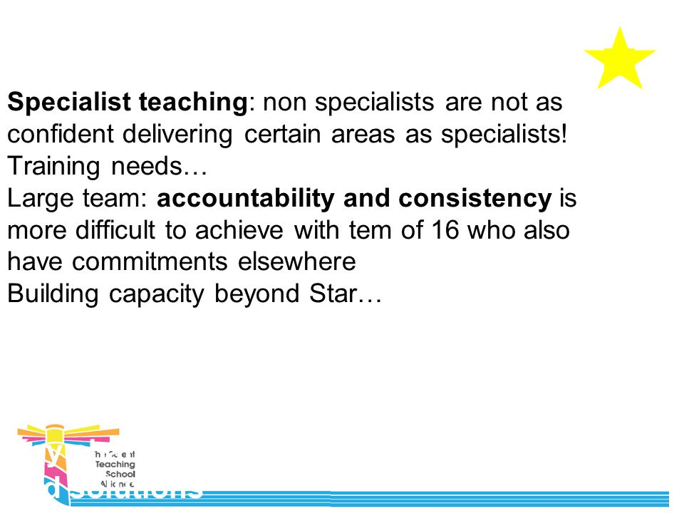 Key challenges and solutions Specialist teaching: non specialists are not as confident delivering certain areas as specialists.