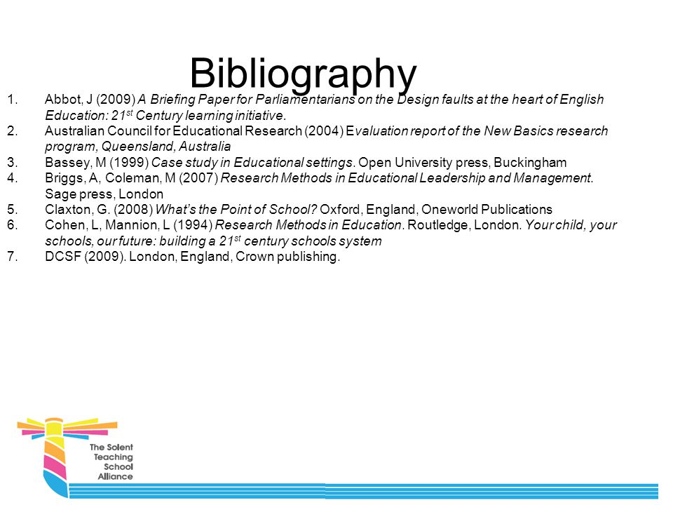 Bibliography 1.Abbot, J (2009) A Briefing Paper for Parliamentarians on the Design faults at the heart of English Education: 21 st Century learning initiative.