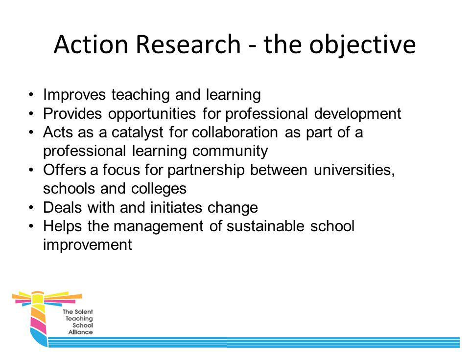 Action Research - the objective Improves teaching and learning Provides opportunities for professional development Acts as a catalyst for collaboration as part of a professional learning community Offers a focus for partnership between universities, schools and colleges Deals with and initiates change Helps the management of sustainable school improvement