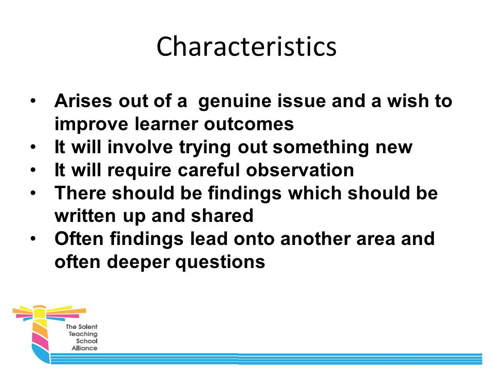 Characteristics Arises out of a genuine issue and a wish to improve learner outcomes It will involve trying out something new It will require careful observation There should be findings which should be written up and shared Often findings lead onto another area and often deeper questions